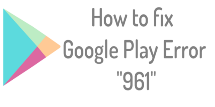 Google Play Error 961