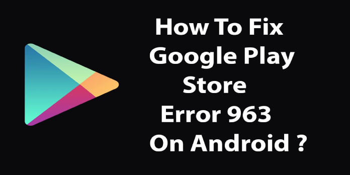 Google Play Error 963