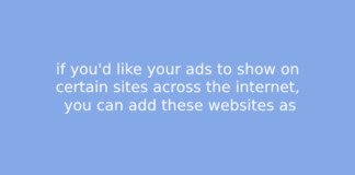 if you'd like your ads to show on certain sites across the internet, you can add these websites as