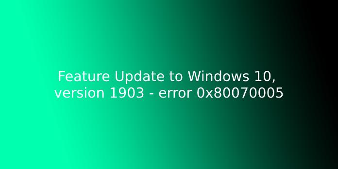 Feature Update to Windows 10, version 1903 - error 0x80070005