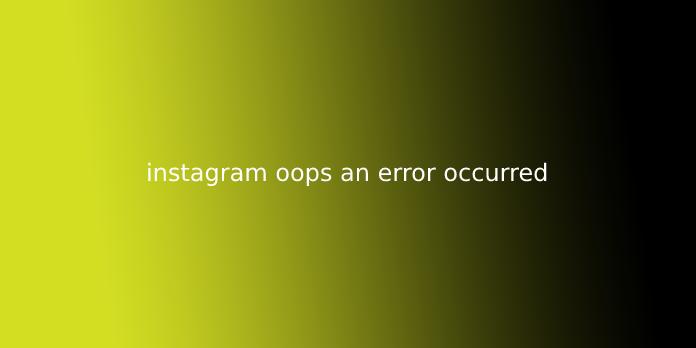 instagram oops an error occurred