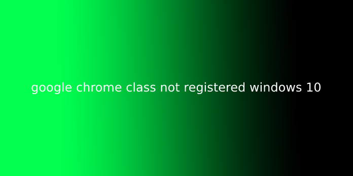 google chrome class not registered windows 10