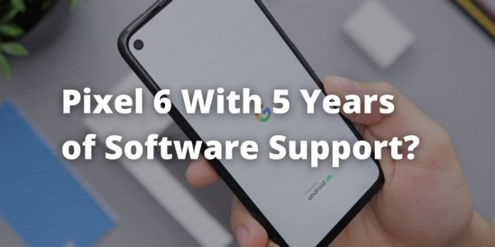 The Google Pixel 6 Could Offer 5 Years of Software Updates
