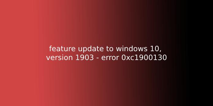 feature update to windows 10, version 1903 - error 0xc1900130