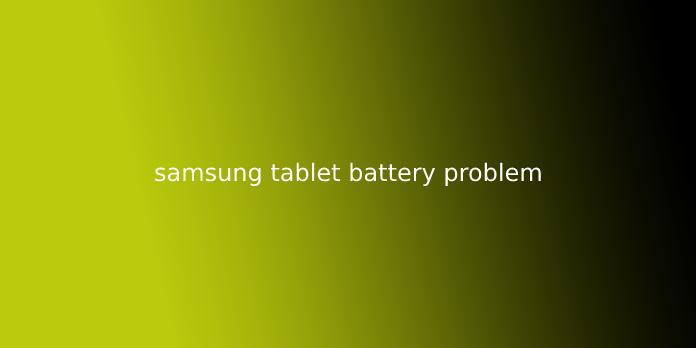 samsung tablet battery problem