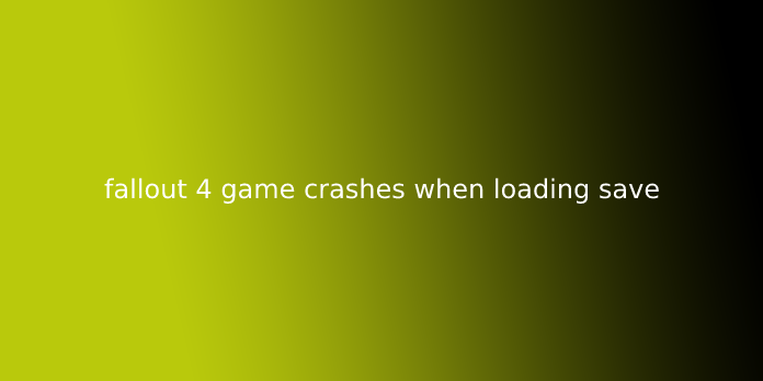 fallout 4 game crashes when loading save