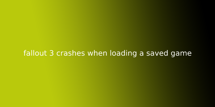 fallout 3 crashes when loading a saved game