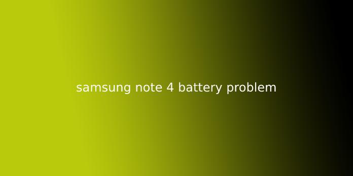samsung note 4 battery problem