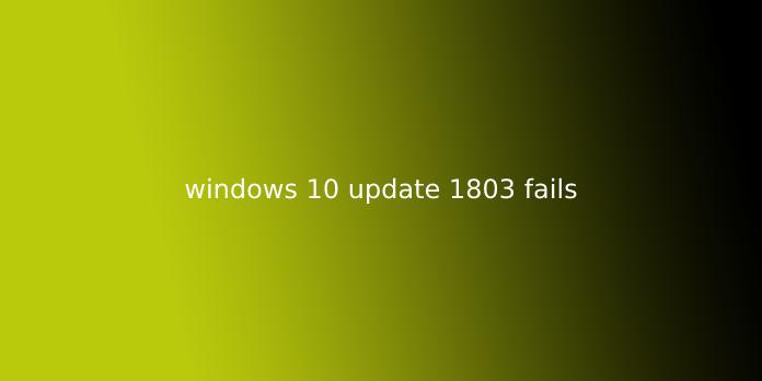 windows 10 update 1803 fails