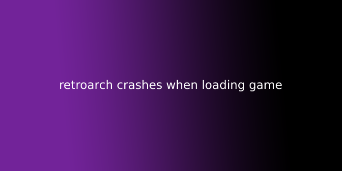 retroarch crashes when loading game