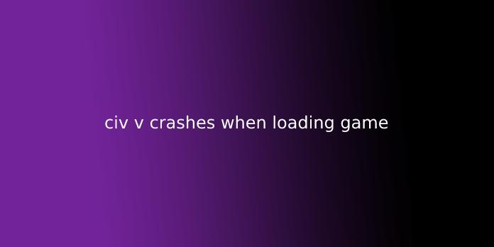civ v crashes when loading game