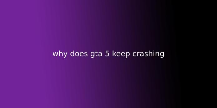 why does gta 5 keep crashing