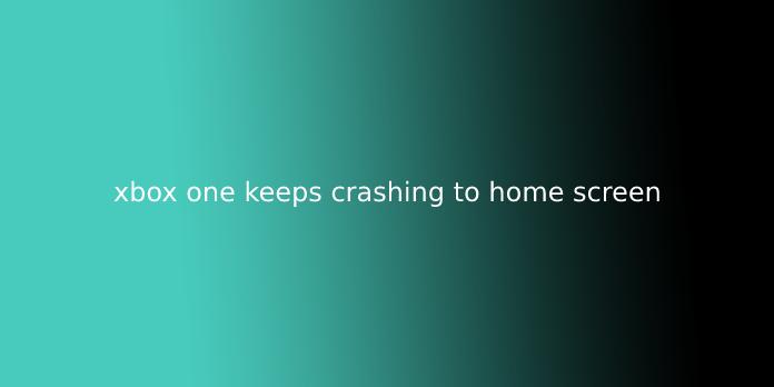xbox one keeps crashing to home screen