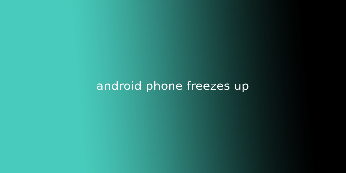 android phone freezes up