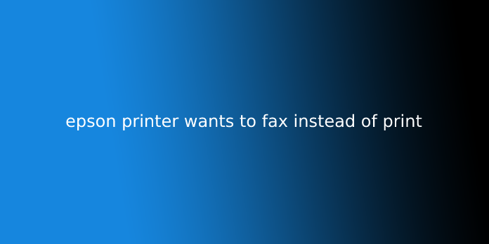 epson printer wants to fax instead of print