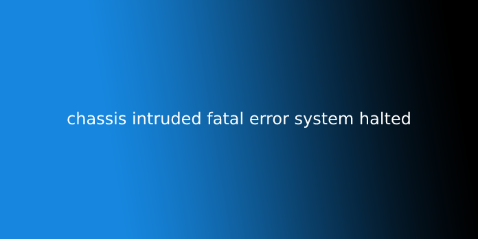 chassis intruded fatal error system halted