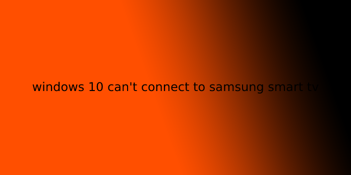 windows 10 can't connect to samsung smart tv