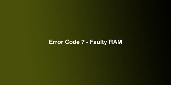 Error Code 7 - Faulty RAM