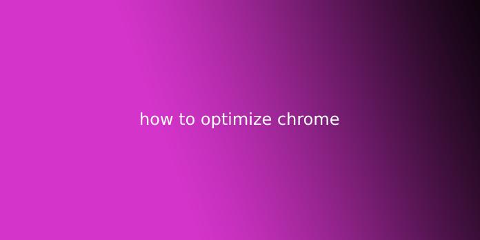 how to optimize chrome