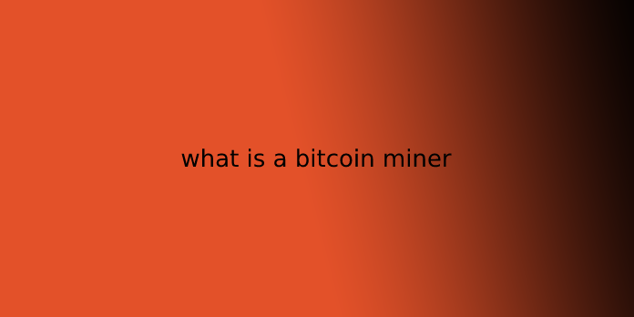 what is a bitcoin miner