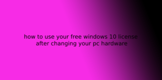 how to use your free windows 10 license after changing your pc hardware