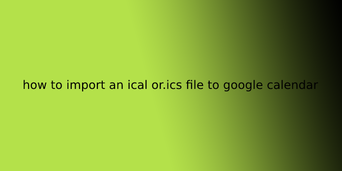 how to import an ical or.ics file to google calendar