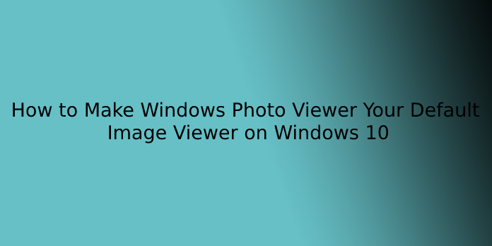 How to Make Windows Photo Viewer Your Default Image Viewer on Windows 10