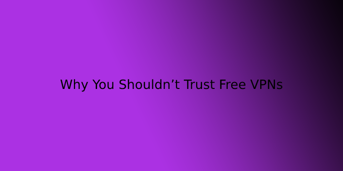 Why You Shouldn't Trust Free VPNs
