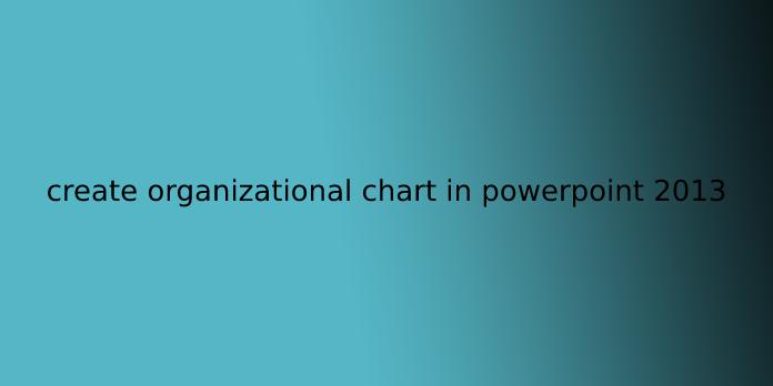 create organizational chart in powerpoint 2013