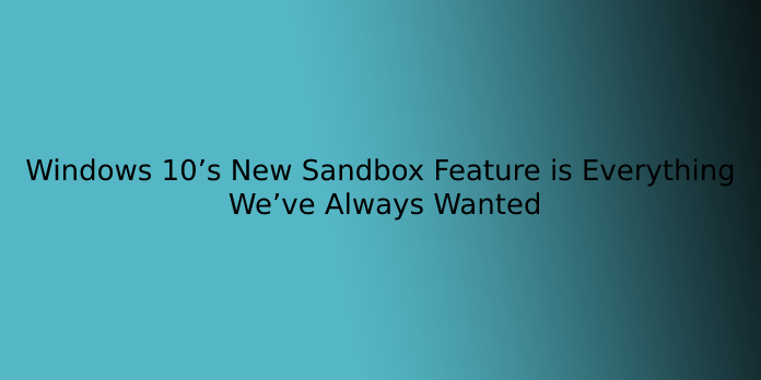 Windows 10's New Sandbox Feature is Everything We've Always Wanted