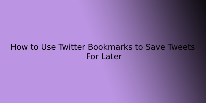 How to Use Twitter Bookmarks to Save Tweets For Later