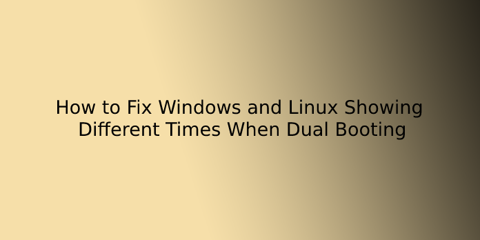 How to Fix Windows and Linux Showing Different Times When Dual Booting