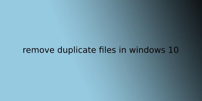 remove duplicate files in windows 10
