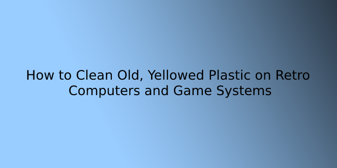 How to Clean Old, Yellowed Plastic on Retro Computers and Game Systems