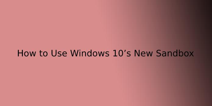 How to Use Windows 10's New Sandbox