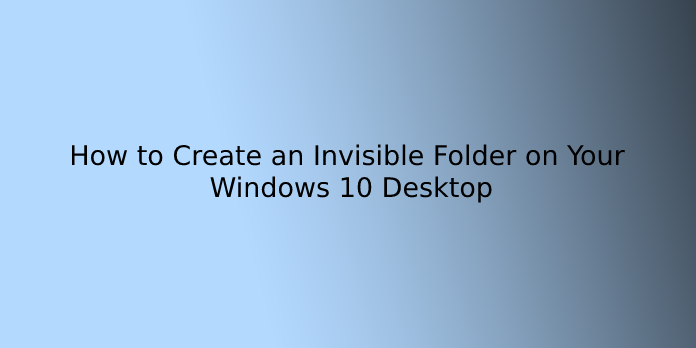 How to Create an Invisible Folder on Your Windows 10 Desktop